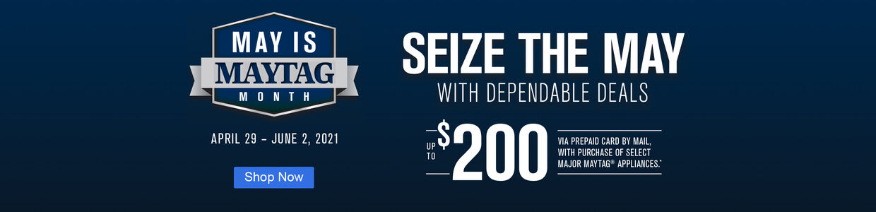 May is Maytag Month | April 29 - June 2, 2021 | Seize the May with Dependable Deals | Up to $200 via prepaid card by mail with purchase of select major Maytag Appliances | Shop Now