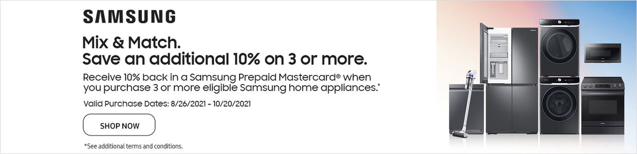 Samsung Mix & Match | Save 10% on 3 or more | Receive 10% back in a Samsung prepaid Mastercard when you purchase 3 or more eligible Samsung home appliances | 8.26-10.20.21 | Shop Now | See additional terms and conditions